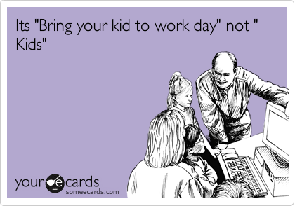 "Its ""Bring your kid to work day"" not "" Kids"""