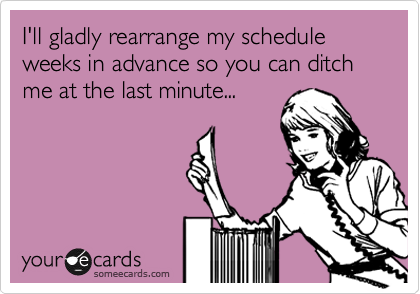 I'll gladly rearrange my schedule weeks in advance so you can ditch me at the last minute...