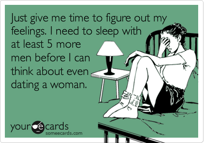 Just give me time to figure out my feelings. I need to sleep with at least 5 more men before I can think about even dating a woman.