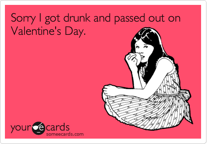 Sorry I got drunk and passed out on Valentine's Day.