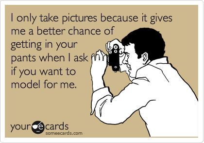 I only take pictures because it gives me a better chance of getting in your pants when I ask if you want to model for me.