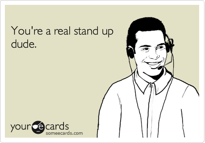 You're a real stand up dude.