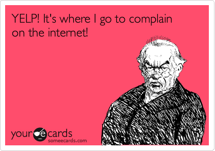 YELP! It's where I go to complain on the internet!