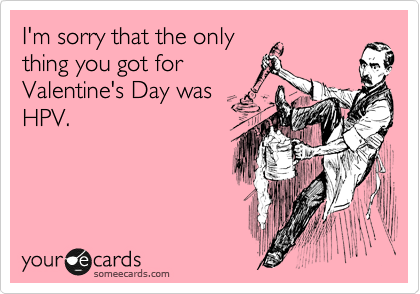 I'm sorry that the only thing you got for Valentine's Day was HPV.