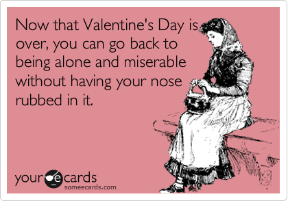 Now that Valentine's Day is over, you can go back to being alone and miserable without having your nose rubbed in it.