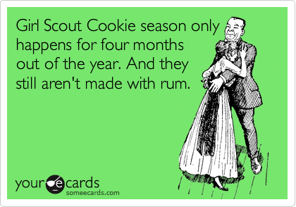 Girl Scout Cookie season only happens for four months out of the year. And they still aren't made with rum.
