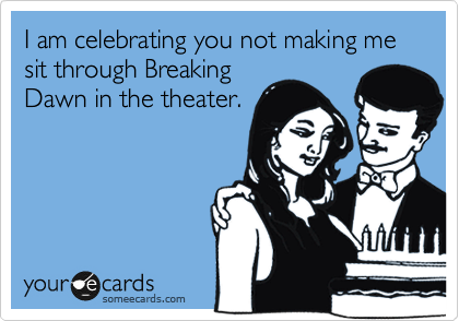 I am celebrating you not making me sit through Breaking Dawn in the theater.
