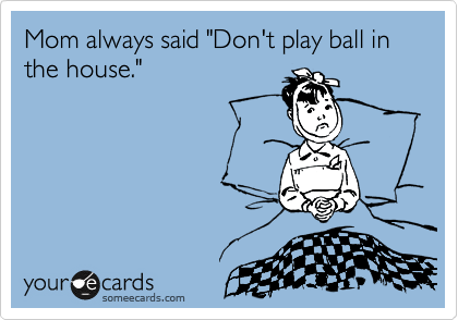 "Mom always said ""Don't play ball in the house."""
