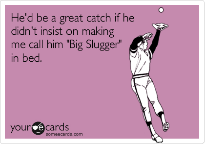 """He'd be a great catch if he didn't insist on making me call him """"Big Slugger"""" in bed."""