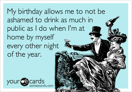 My birthday allows me to not be ashamed to drink as much in public as I do when I'm at home by myself every other night of the year.