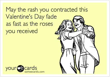 May the rash you contracted this Valentine's Day fade as fast as the roses you received