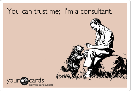 You can trust me;  I'm a consultant.