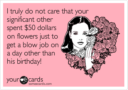 I truly do not care that your significant other spent %2450 dollars on flowers just to get a blow job on a day other than his birthday!