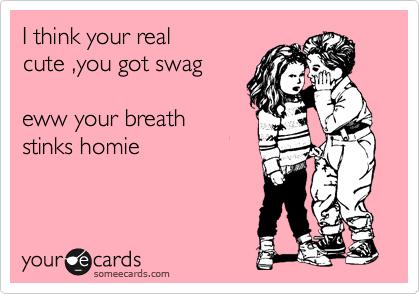 I think your real cute ,you got swag   eww your breath stinks homie