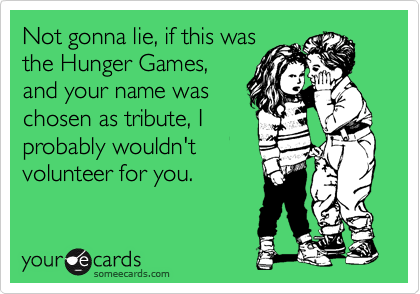 Not gonna lie, if this was the Hunger Games, and your name was chosen as tribute, I probably wouldn't volunteer for you.