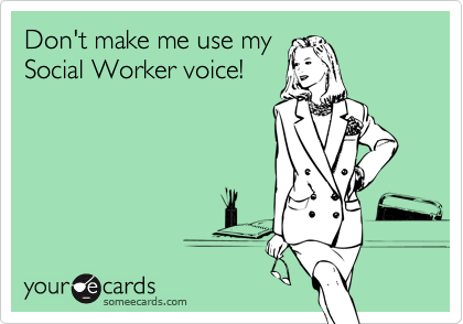 Don't make me use my Social Worker voice!