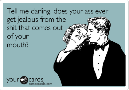 Tell me darling, does your ass ever get jealous from the shit that comes out of your mouth?