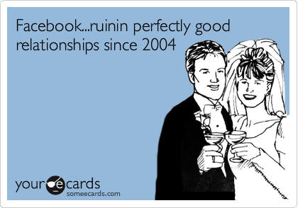 Facebook...ruinin perfectly good relationships since 2004