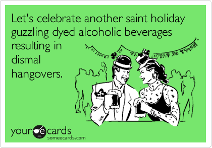 Let's celebrate another saint holiday guzzling dyed alcoholic beverages resulting in dismal hangovers.