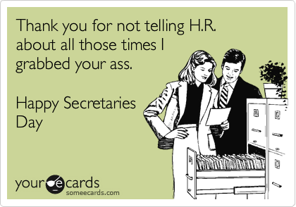 Thank you for not telling H.R. about all those times I grabbed your ass.  Happy Secretaries Day