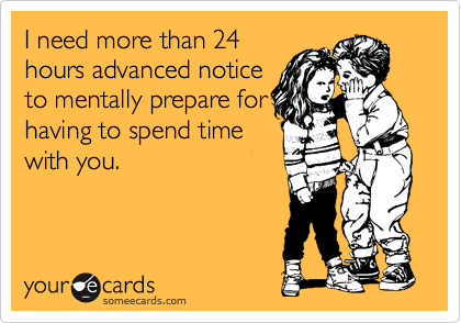 I need more than 24 hours advanced notice to mentally prepare for having to spend time with you.