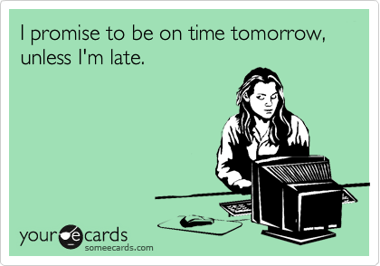 I promise to be on time tomorrow, unless I'm late.