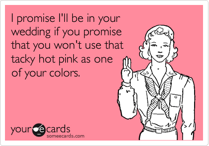 I promise I'll be in your wedding if you promise that you won't use that tacky hot pink as one of your colors.