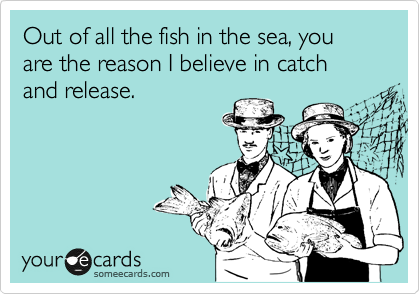 Out of all the fish in the sea, you are the reason I believe in catch and release.