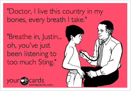 """""""Doctor, I live this country in my bones, every breath I take.""""  """"Breathe in, Justin... oh, you've just been listening to too much Sting."""""""