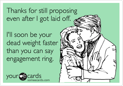 Thanks for still proposing even after I got laid off.  I'll soon be your dead weight faster than you can say engagement ring.