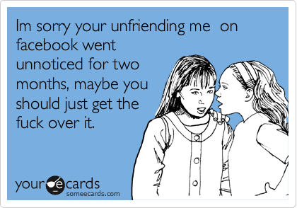 Im sorry your unfriending me  on facebook went unnoticed for two months, maybe you should just get the fuck over it.