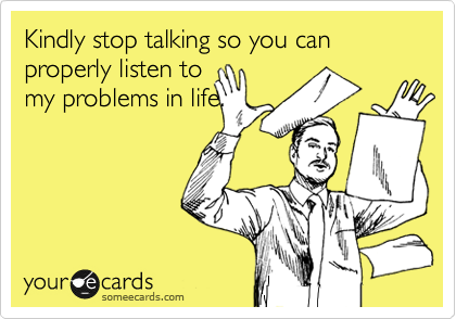 Kindly stop talking so you can properly listen to my problems in life.