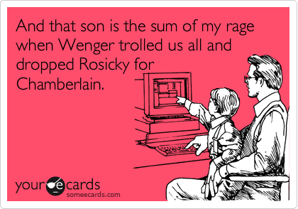 And that son is the sum of my rage when Wenger trolled us all and dropped Rosicky for Chamberlain.