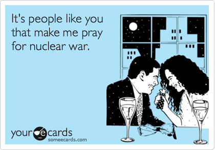It's people like you that make me pray for nuclear war.
