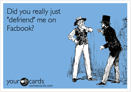 """Did you really just """"defriend"""" me on Facbook?"""