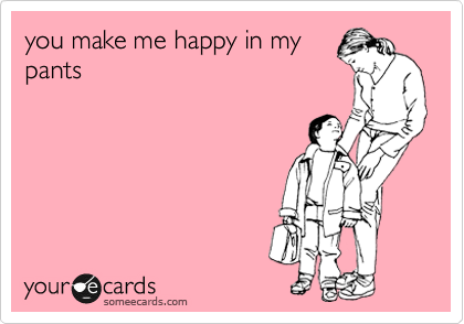 you make me happy in my pants