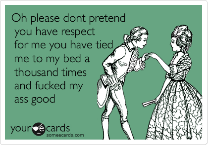 Oh please dont pretend  you have respect  for me you have tied   me to my bed a  thousand times  and fucked my  ass good