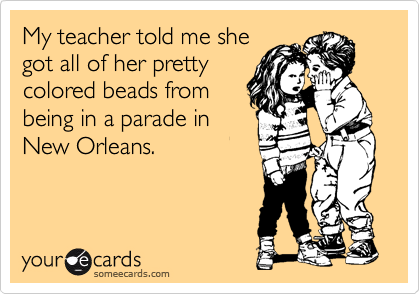 My teacher told me she got all of her pretty colored beads from being in a parade in New Orleans.