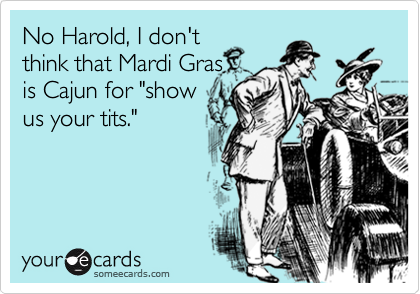 "No Harold, I don't think that Mardi Gras is Cajun for ""show  us your tits."""