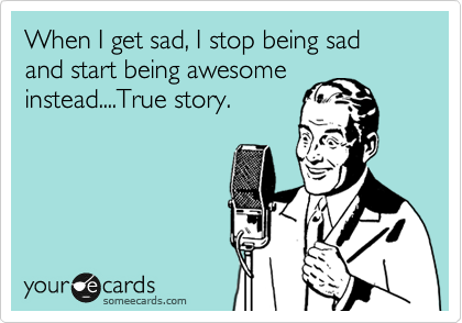 When I get sad, I stop being sad and start being awesome instead....True story.