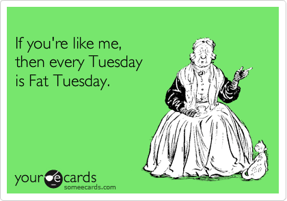 If you're like me, then every Tuesday is Fat Tuesday.