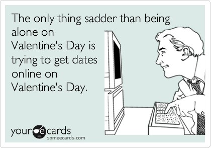 The only thing sadder than being alone on Valentine's Day is trying to get dates online on Valentine's Day.