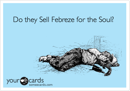 Do they Sell Febreze for the Soul?