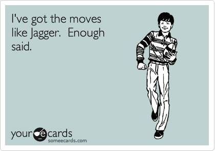 I've got the moves  like Jagger.  Enough  said.