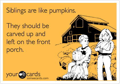 Siblings are like pumpkins.   They should be carved up and left on the front porch.