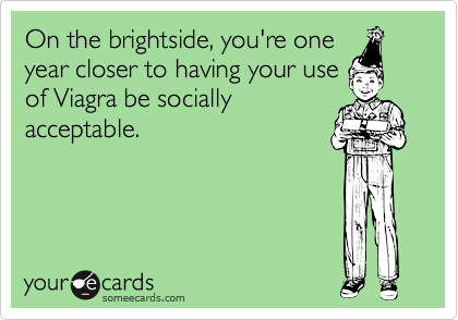 On the brightside, you're one year closer to having your use  of Viagra be socially acceptable.