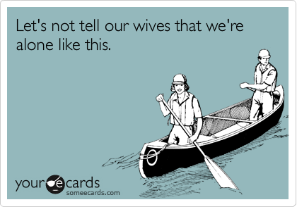 Let's not tell our wives that we're alone like this.