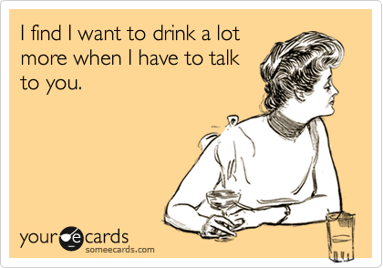 I find I want to drink a lot more when I have to talk to you.