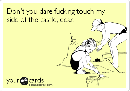 Don't you dare fucking touch my side of the castle, dear.