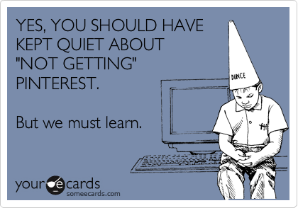 """YES, YOU SHOULD HAVE  KEPT QUIET ABOUT """"NOT GETTING"""" PINTEREST.  But we must learn."""